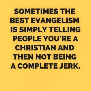 Sometimes the best evangelism is simply telling people you're a Christian and then not being a complete jerk
