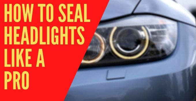 How to seal headlights like a pro
