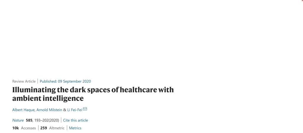 Illuminating the dark spaces of healthcare with ambient intelligence Albert Haque, Arnold Milstein & Li Fei-Fei Nature volume 585, pages193–202(2020)