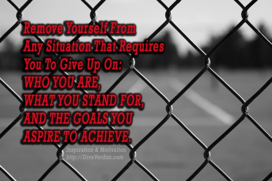 Remove yourself from any situation that requires you to give up on who you are, what you stand for, and the goals you aspire to achieve. ~Dr. Diva Verdun - http://divaverdun.com