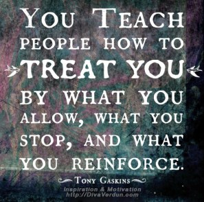 You teach people how to treat you by what you allow, what you st