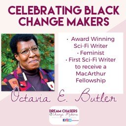 The heading of the picture says Celebrating Black Change Makers.  Below on the write is a headshot of Octavia Butler looking at the camera.  She is wearing a blazer with geometric patterns and glasses.  The Background appears to be a berry bush.  To the right is a list of her accomplishments, including award winning sci-fi writer, feminist, first sci-fi author to receive a MacArthur Fellowship.  Below that is her name.  On the bottom of the picture is the dream chasers and change makers logo.