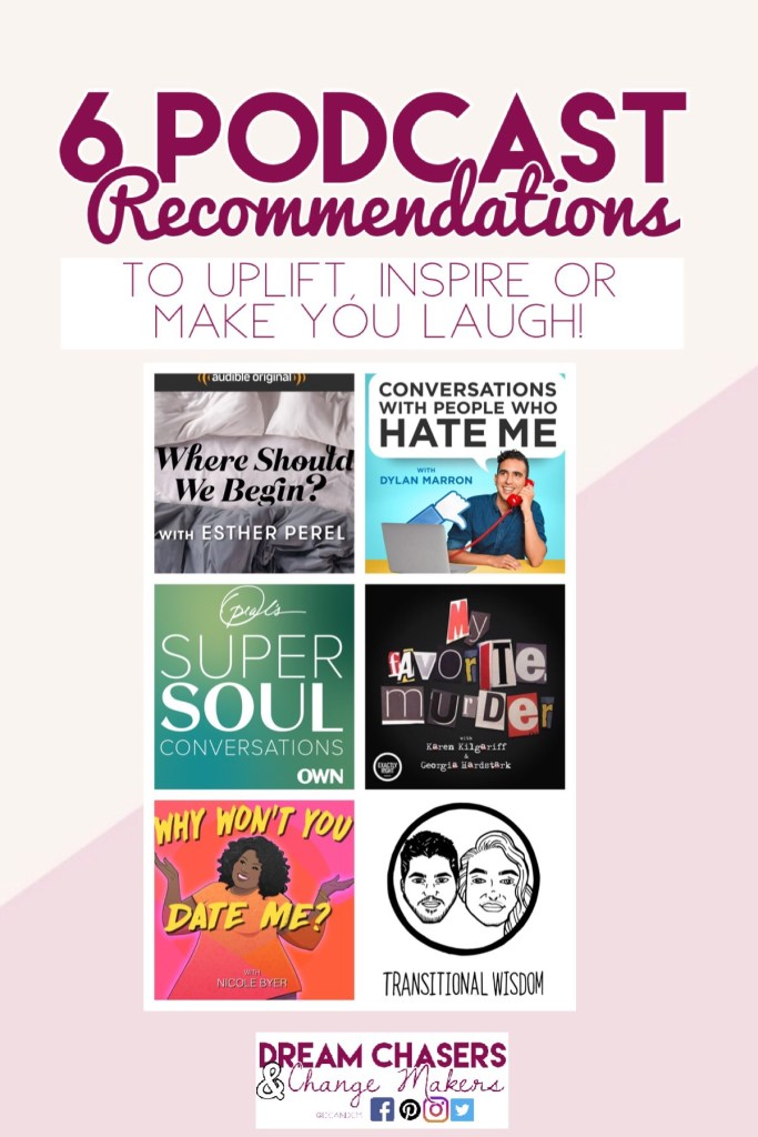 6 Podcast Recommendations: to uplift, inspire, or make you laugh.  Where Should We Begin, Conversations with People who Hate Me, Oprah's Super Soul Sunday, My Favorite Murder, Why Won't you Date me, and Transitional Wisdom