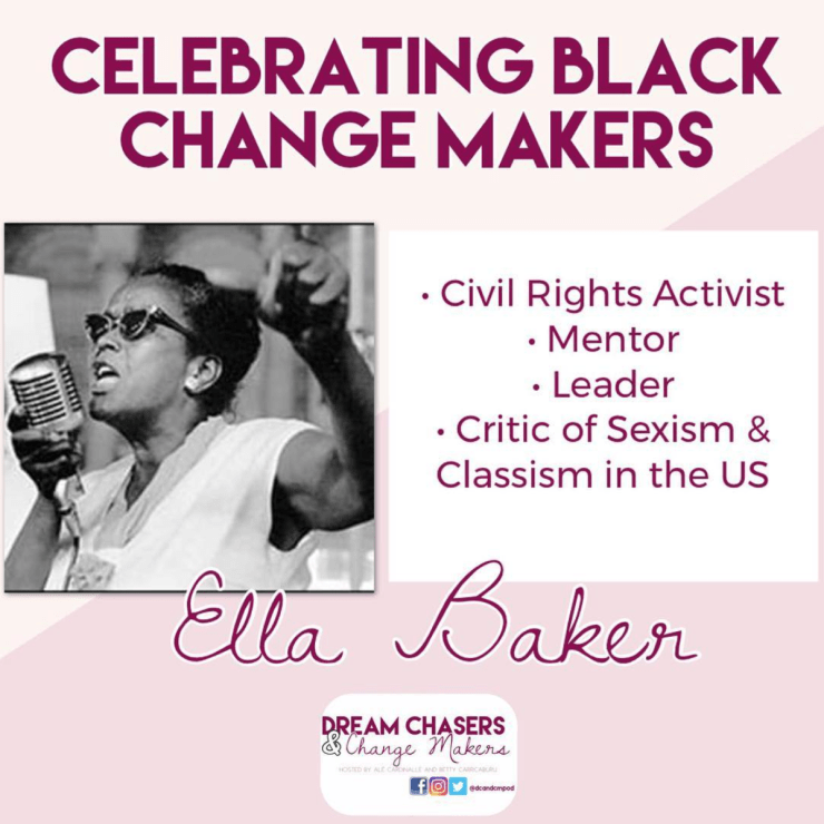"Header on the picture says ""Celebrating Black Change Makers.""  Below on the left is a black and white photo of Ella Baker wearing sunglasses and speaking into a microphone with her arm outstretched.  On the right is a bulleted list of her accomplishments, including civil rights activist, mentor, leader, and critic of sexism and classism in the united states.  Below is her name and the Dream Chasers and Change Makers Logo"