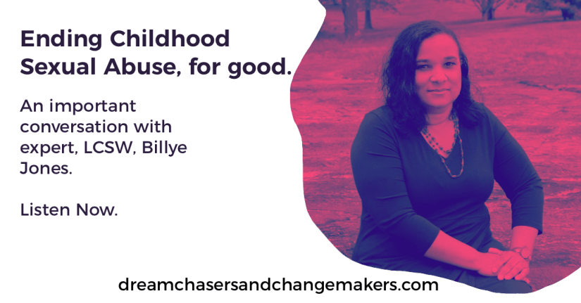 Title, Ending Childhood Sexual Abuse, for good: an Important Conversation with, LCSW, Billye Jones.  Listen Now.  A photo of Billye with a pink filter on the right hand-side.  dream chasers and change makers website appears at the bottom.