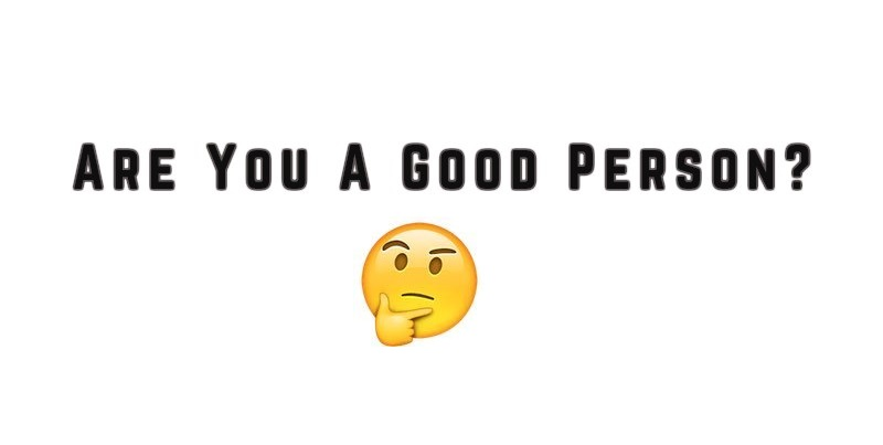 Are You A Good Person? Answer This One Simple Question And Find Out!
