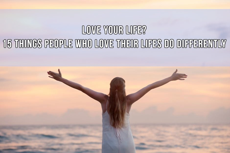 Do You Love Your Life? 15 Things People Who Love Their Life Do Differently