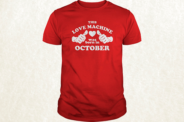 This Love Machine Was Born In October T-shirt