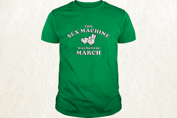 This Sex Machine Was Born In March T-shirt