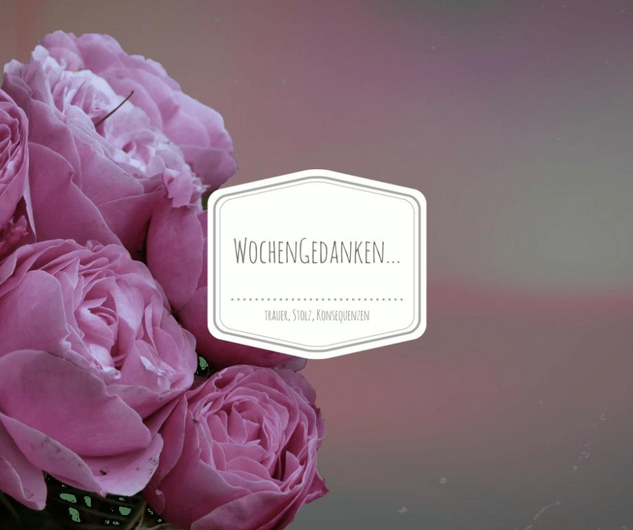 Trauer, Konsequenzen und Stolz…meine Wochengedanken aus KW38!