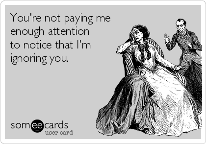 youre-not-paying-me-enough-attention-to-notice-that-im-ignoring-you-c4567