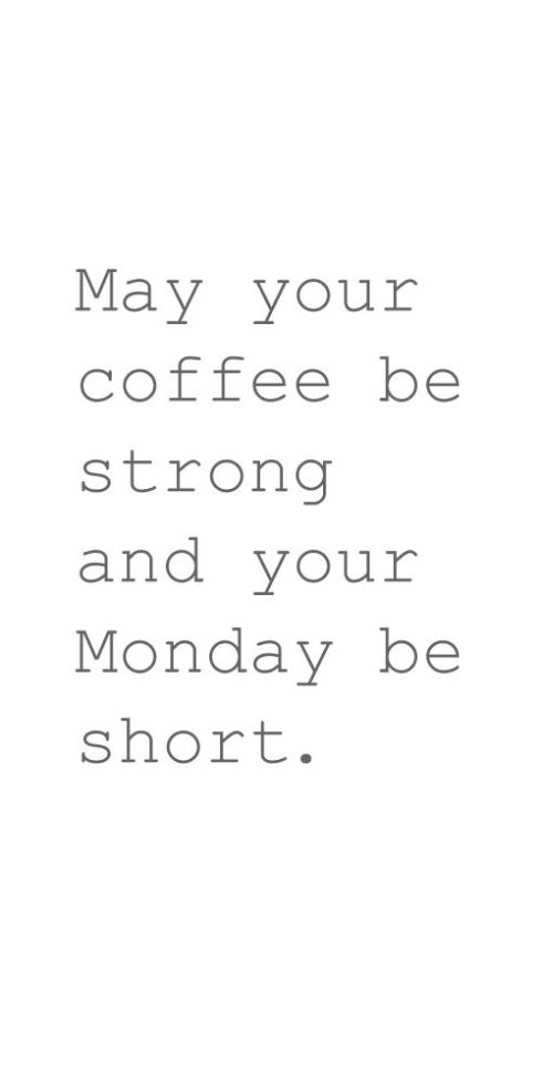 may your coffee strong and monday short
