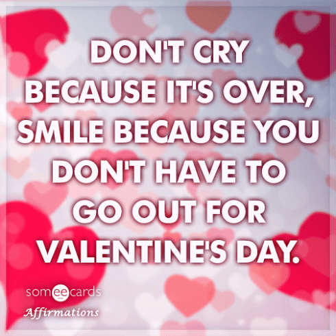 dont-cry-because-its-over-smile-because-you-dont-have-to-go-out-for-valentines-day-5fy
