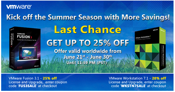 Kick off the Summer Season with More Savings! | Last Chnace | Get Up to 25% Off | Offer valid  worldwide from June 21st - June 30th until 11:59 PM (PST) | VMware Fusion 3.1 - 25% off License and Upgrade, enter coupon code 'FUS3SALE' at checkout  | VMware Workstation 7.1 - 20% off License and Upgrade, enter coupon code 'WKSTN7SALE' at checkout