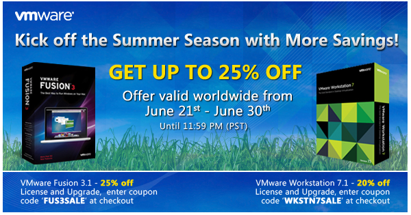 Kick off the Summer Season with More Savings! | Get Up to 25% Off | Offer valid worldwide from June 21st - June 30th until 11:59 PM (PST) |  VMware Fusion 3.1 - 25% off License and Upgrade, enter coupon code 'FUS3SALE' at checkout |   VMware Workstation 7.1 - 20% off License and Upgrade, enter coupon code 'WKSTN7SALE' at checkout