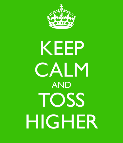 Keep Calm and Toss Higher