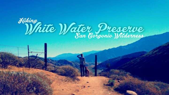 Hiking Whitewater Preserve – San Gorgonio Wilderness, California