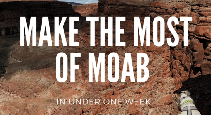 Make The Most of Moab In Under One Week