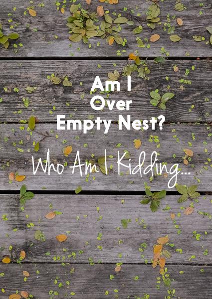 Am I Over Empty Nest?  Who Am I Kidding…