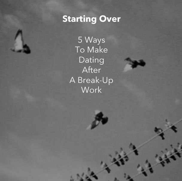 Starting Over: 5 Ways To Make Dating After A Break-Up Work