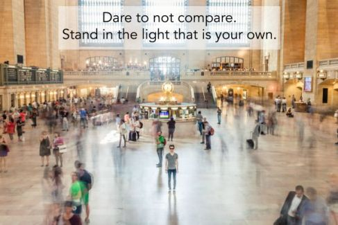 Dare to not compare. Stand in the light that is your own.