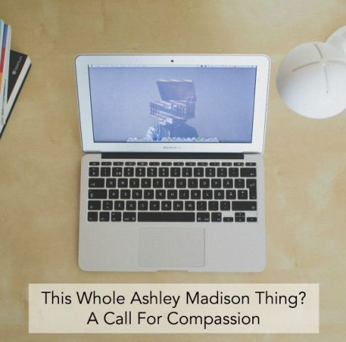 This Whole Ashley Madison Thing A Call For Compassion
