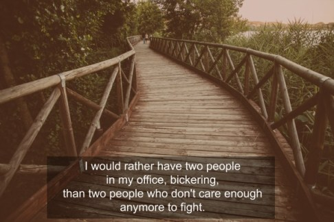 I would rather have two people in my office, bickering, than two people who don't care enough anymore to fight.