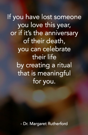 If you have lost someone you love this year, or if it's the anniversary of their death, you can celebrate their life by creating a ritual that is meaningful for you.