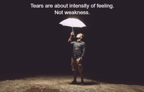 Tears are about intensity of feeling. Not weakness.