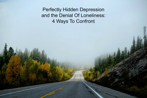 Perfectly Hidden Depression And The Denial Of Loneliness: 4 Ways To Confront