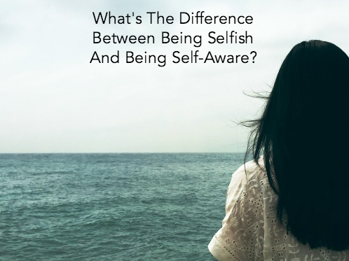 What's The Difference Between Being Selfish And Being Self-Aware?