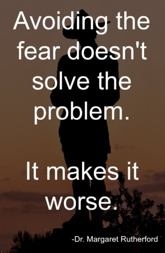 Avoiding the fear doesn't solve the problem. It makes it worse.