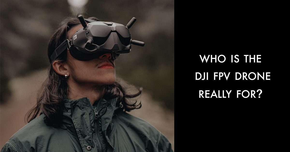 Who is the DJI FPV Drone really for? - DroneDJ