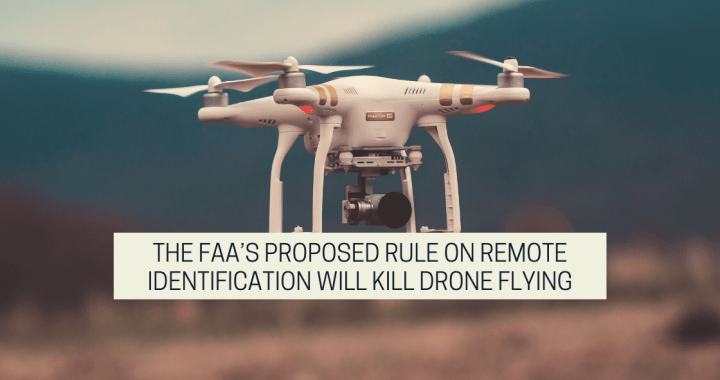The FAA Proposed Rule On Remote Identification Will Kill Drone Flying