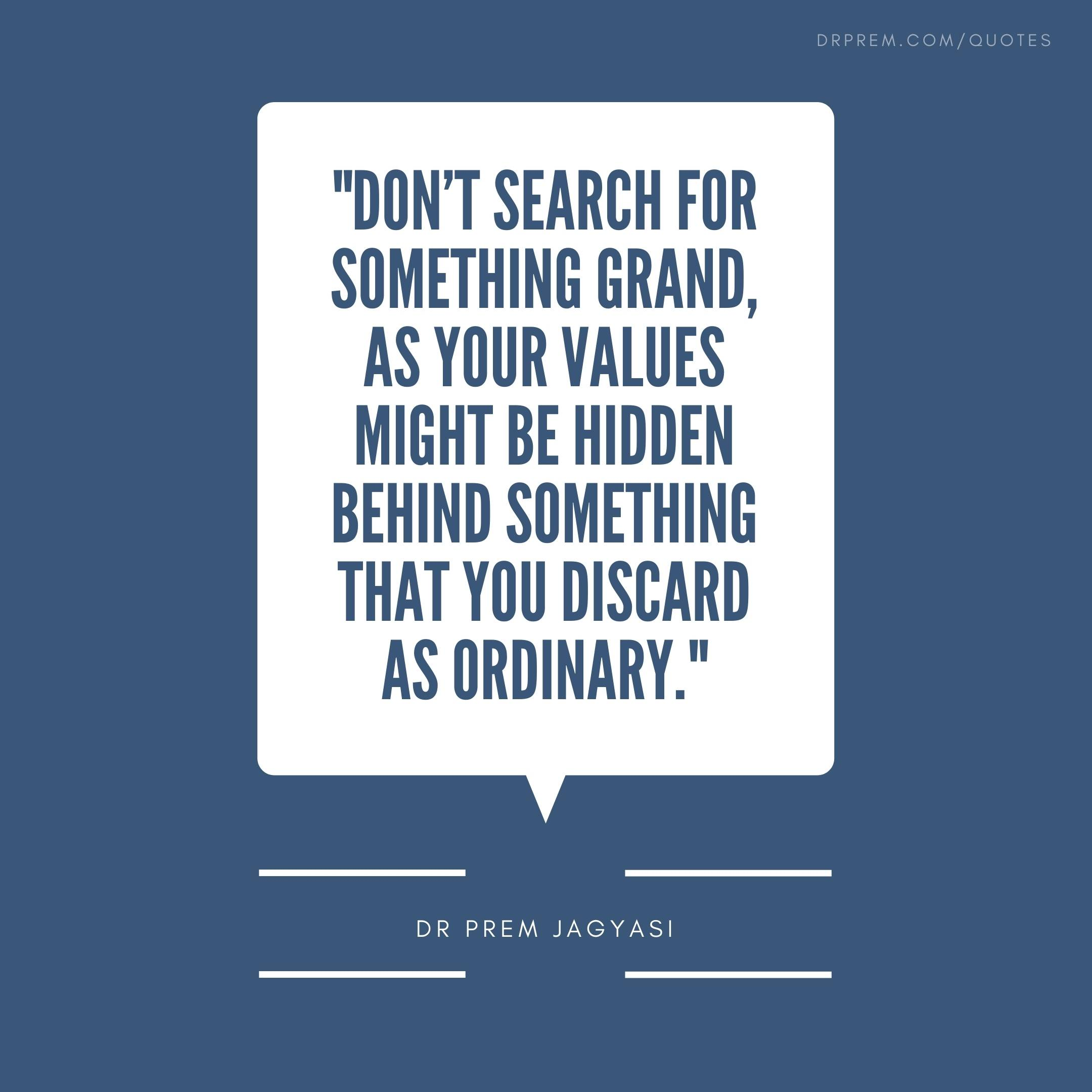 Don't search for something grand, as your values might be hidden behind something that you discard as ordinary.