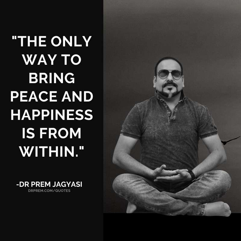 The only way to bring peace and happiness is from within.
