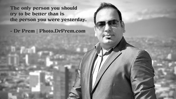 The Only Person You Should Try To Be Better Than Is The Person You Were Yesterday - Photo.DrPrem.com