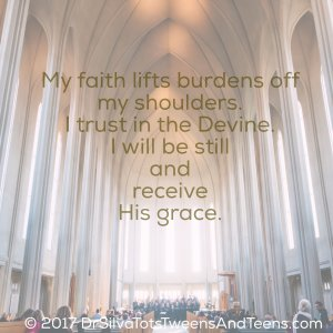 My faith lifts burdens off my shoulders.  I trust in the Devine.  I will be still and receive His grace.