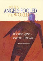 When Angels Fooled the World: Rescuers of Jews in Wartime Hungary Cover