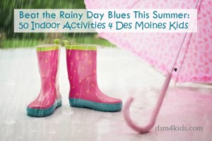 Beat the Rainy Day Blues This Summer: 50 Indoor Activities 4 Des Moines Kids - dsm4kids.com