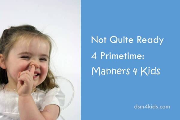 Not Quite Ready for Primetime: Manners 4 Kids - dsm4kids.com