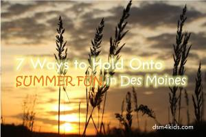 7 Ways to Hold Onto Summer Fun in Des Moines - dsm4kids.com