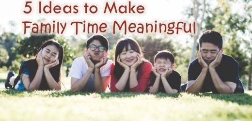 5 Ideas to Make Family Time Meaningful