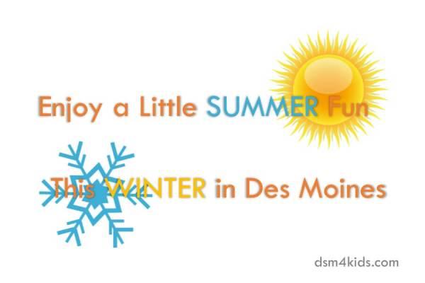 Enjoy a Little Summer Fun this Winter in Des Moines - dsm4kids.com