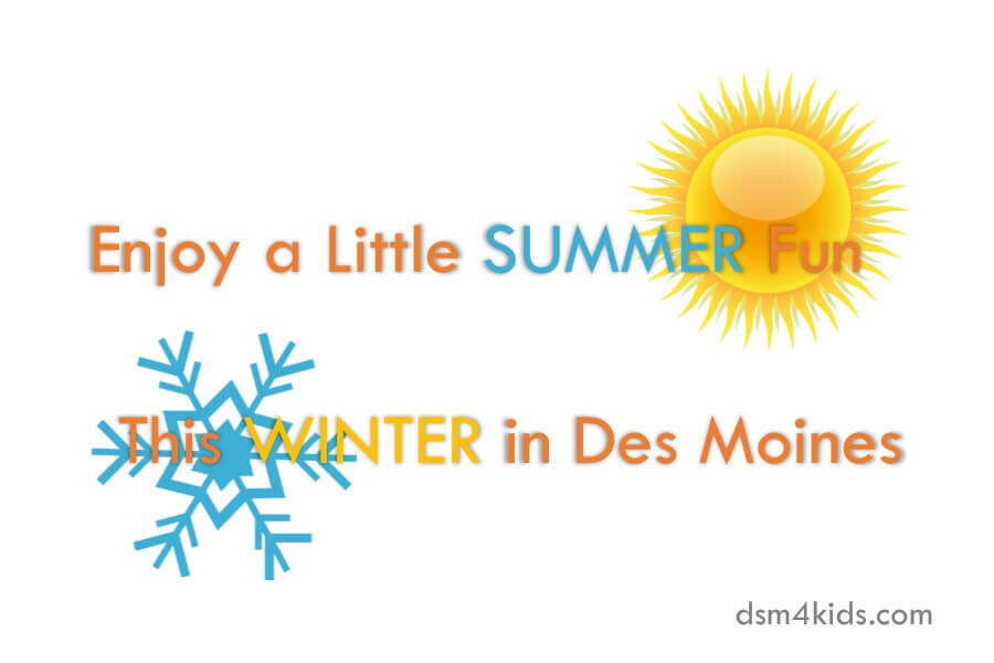 Enjoy a Little Summer Fun this Winter in Des Moines