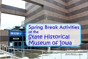 Spring Break Activities at the State Historical Museum of Iowa – dsm4kids.com