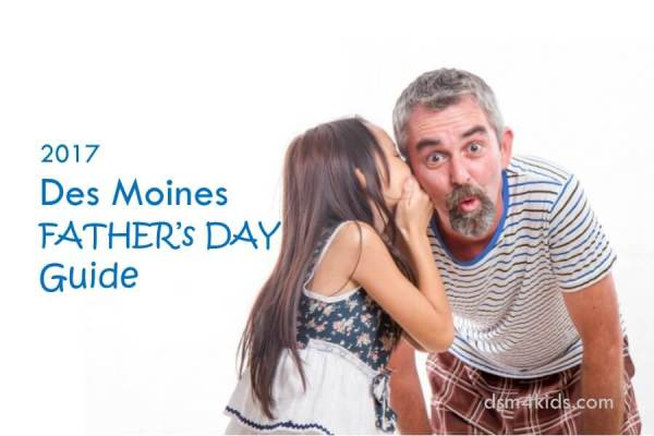 2017 Des Moines Father's Day Guide - dsm4kids.com