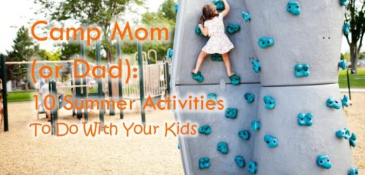 Camp Mom (or Dad): 10 Summer Activities To Do With Your Kids
