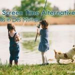 21 Screen Time Alternatives 4 Kids in Des Moines - dsm4kids.com