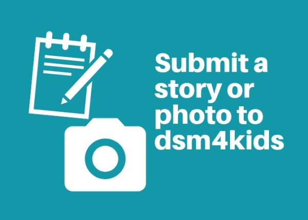 Submit a story or photo to dsm4kids.com.